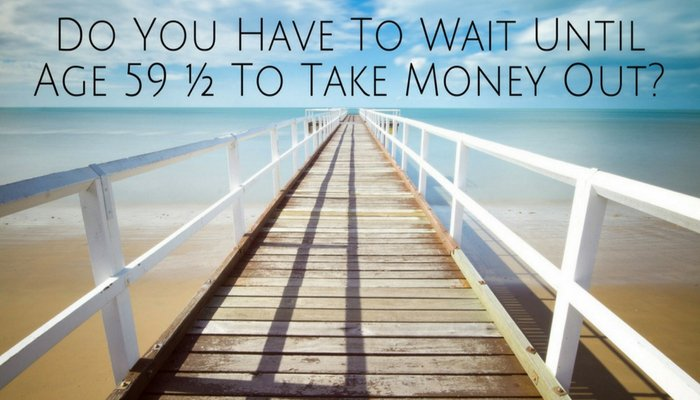 Do You Have To Wait Until Age 59 ½ To Take Money Out?